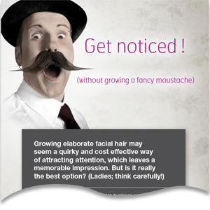 Get noticed! Without growing a moustache